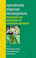 Agriculturally Important Microorganisms: Mechanisms And Applications For Sustainable Agriculture