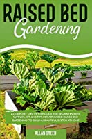 Raised Bed Gardening: A Complete Step by Step Guide for Beginners with Supplies, Kit, and Tips for Advanced Raised Bed Gardening to Build a Beautiful System at Home