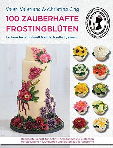 100 zauberhafte Frostingblüten - leckere Torten schnell & einfach selbst gemacht: Bebilderte Schritt-für-Schritt-Anleitungen zur einfachen Herstellung ... von 100 Blumen und Blüten aus Tortencreme