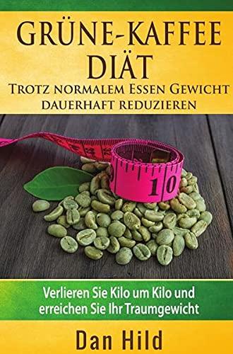 Grüne-Kaffee-Diät – Trotz normalem Essen Gewicht dauerhaft reduzieren: Verlieren Sie Kilo um Kilo und erreichen Sie Ihr Traumgewicht