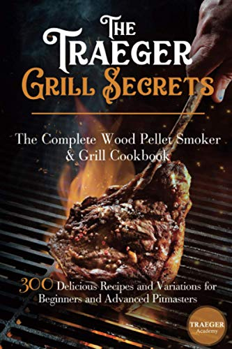 The Traeger Grill Secrets • The Complete Wood Pellet Smoker And Grill Cookbook •• Deluxe Color Edition ••: 300 Delicious Recipes And Variations For Beginners And Advanced Pitmasters