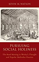 Pursuing Social Holiness: The Band Meeting in Wesley's Thought and Popular Methodist Practice