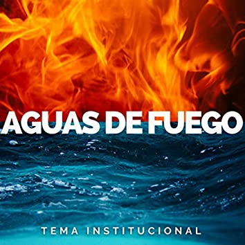 Aguas de Fuego  (Tema Institucional)