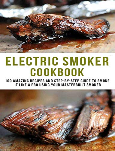 Electric smoker Cookbook: 100 amazing Recipes and Step-to-step guild to smoke it like a pro using your masterbuilt smoker