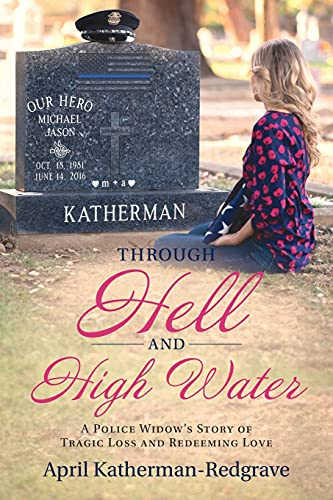 Through Hell And High Water: A Police Widow's Story Of Tragic Loss And Redeeming Love