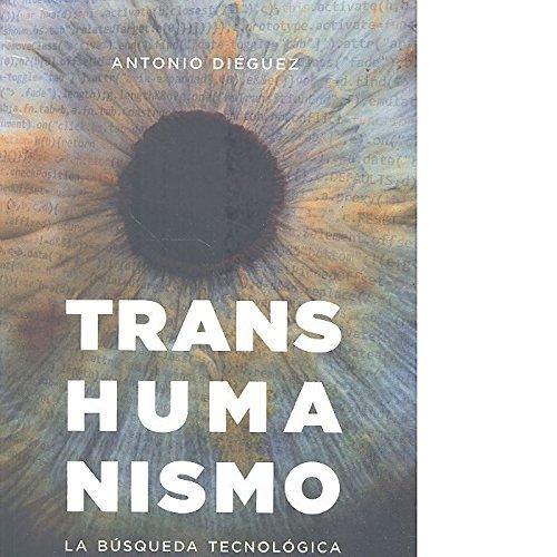 Transhumanismo. La búsquda tecnológica del mejoramiento humano: La búsqueda tecnológica del mejoramiento humano