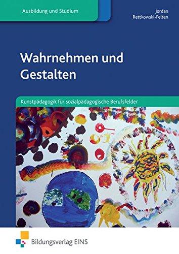 Wahrnehmen und Gestalten: Kunstpädagogik für sozialpädagogische Berufsfelder: Schülerband: Kunstpädagogik für sozialpädagogische Berufsfelder Lehr-/Fachbuch