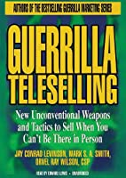 Guerrilla Teleselling: New Unconventional Weapons and Tactics to Sell When You Can't Be There in Person: Library Edition