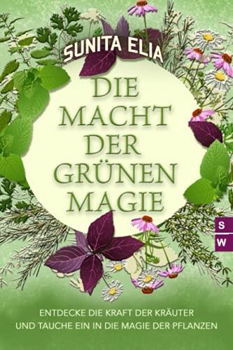 Die Macht der grünen Magie: Entdecke die Kraft der Kräuter und tauche ein in die Magie der Pflanzen!