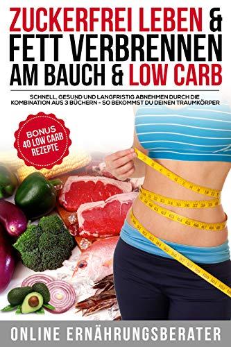 Zuckerfrei leben & Fett verbrennen am Bauch & Low Carb Schnell, Gesund und Langfristig abnehmen durch die Kombination aus 3 Büchern - So bekommst du deinen Traumkörper