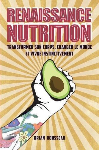 Renaissance Nutrition Transformer Son Corps Changer Le Monde Et Vivre Instinctivement