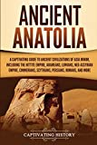 Ancient Anatolia: A Captivating Guide to Ancient Civilizations of Asia Minor, Including the Hittite Empire, Arameans, Luwians, Neo-Assyrian Empire, Cimmerians, Scythians, Persians, Romans, and More