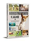 ADDESTRAMENTO CANI IN PRATICA; La guida definitiva per educare il tuo cane ed insegnargli 25 comandi