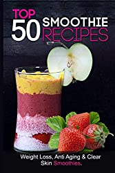 Top 50 Smoothie Recipes: Smoothies for weight loss (smoothie recipe book, smoothie cleanse, green smoothie, smoothie diet, healthy smoothies, everyday smoothies, smoothie recipes with nutrition facts)