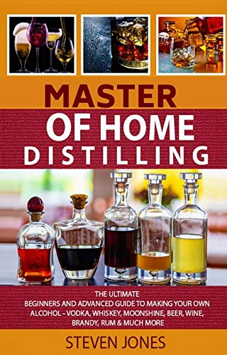 MASTER OF HOME DISTILLING: The Ultimate Beginners And Advanced Guide To Making Your Own Alcohol - Vodka, Whiskey, Moonshine, Beer, Wine, Brandy, Rum & Much More (English Edition)