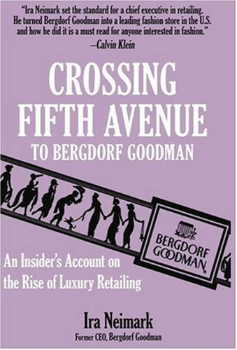 Crossing Fifth Avenue To Bergdorf Goodman: An Insider's Account on The Rise Of Luxury Retail by Ira Neimark (2006-12-03)
