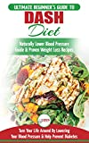 Dash Diet: The Ultimate Beginner's Guide To Dash Diet to Naturally Lower Blood Pressure & Proven Weight Loss Recipes (Dash Diet Book, Recipes, Naturally Lower Blood Pressure, Hypertension)