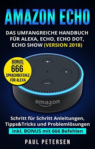 Amazon Echo: Das umfangreiche Handbuch für Alexa, Echo, Echo Dot, Echo Show (Version 2018): Das Handbuch: Schritt für Schritt Anleitungen, Tipps&Tricks ... inkl. BONUS mit 666 Befehlen