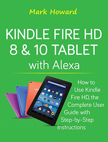 Kindle Fire HD 8 & 10 Tablet with Alexa: How to Use Kindle Fire HD, the Complete User Guide with Step-by-Step Instructions