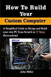 How to Build Your Custom Computer: A Simplified Guide to Design and Build your own PC from Scratch in 17 Steps (Screenshots)