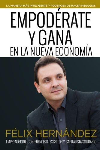 Empoderate y Gana en la Nueva Economia por Felix Hernandez: La Manera mas inteligente y poderosa de hacer negocios (Spanish Edition)