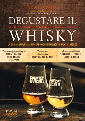 Degustare il whisky. La guida completa ai piaceri unici dei migliori whisky al mondo