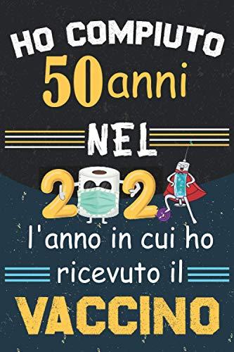 Ho compiuto 50 anni Nel 2021 l'anno in cui ho ricevuto il vaccino: Divertenti Idea regalo di compleanno per uomini e donne   50 anni Regalo Di Compleanno, biglietti di buon compleanno, taccuino A5.
