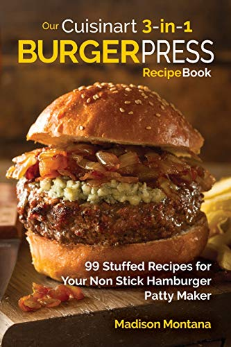 Our Cuisinart 3-in-1 Burger Press Cookbook: 99 Stuffed Recipes for Your Non Stick Hamburger Patty Maker (Burgers, Stuffed Burgers & Sliders for Your Entertainment!)