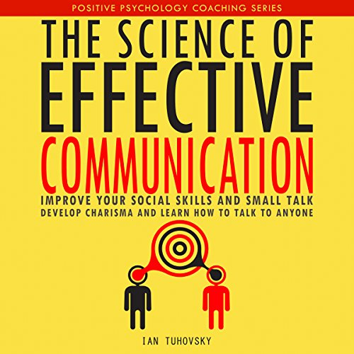 The Science of Effective Communication: Improve Your Social Skills and Small Talk, Develop Charisma and Learn How to Talk to Anyone audiobook cover art