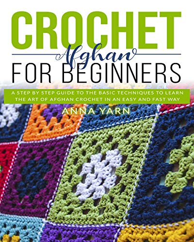 CROCHET AFGHAN FOR BEGINNERS: A STEP BY STEP GUIDE TO FIND OUT THE BASIC TECHNIQUES AND LEARN THE ART OF AFGHAN CROCHET IN AN EASY AND FAST WAY