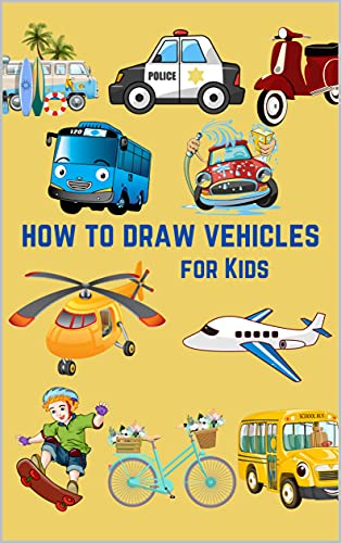 How To Draw Vehicles For Kids: Step By Step Drawing Book To Learn How To Draw Cars, Trucks, Tanks, Aircraft And And Other Things That Go! (English Edition)