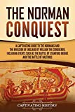 The Norman Conquest: A Captivating Guide to the Normans and the Invasion of England by William the Conqueror, Including Events Such as the Battle of ... the Battle of Hastings (Captivating History)