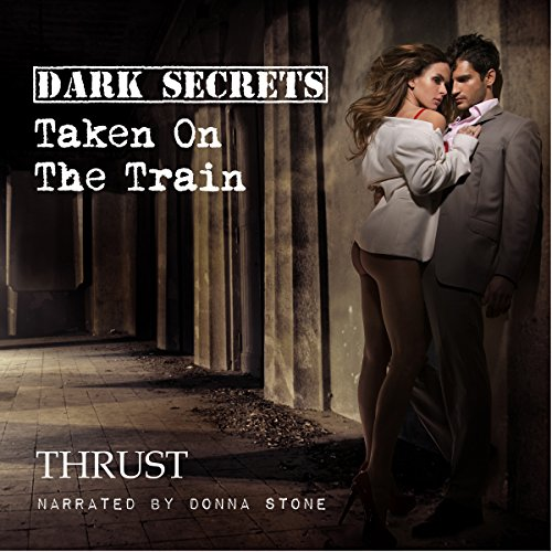 Dark Secrets     Taken on The Train              By:                                                                                                                                 Thrust                               Narrated by:                                                                                                                                 Donna Stone                      Length: 27 mins     Not rated yet     Overall 0.0