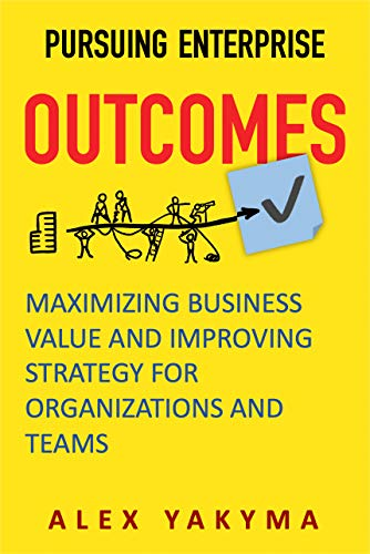 Pursuing Enterprise Outcomes: Maximizing Business Value and Improving Strategy for Organizations and Teams (English Edition)