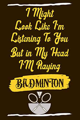 I Might Look Like I'm Listening to You But in My Head I'm Playing Badminton: Funny Quote Journal For Badminton Lovers│Ideal Gift for Badminton Player│Appreciation and Thank You Gift