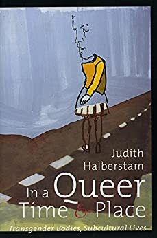 In a Queer Time and Place: Transgender Bodies, Subcultural Lives (Sexual Cultures Book 3) by [J. Jack Halberstam]