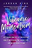 Volcanic Momentum: Get Things Done by Setting Destiny Goals, Mastering the Energy Code, and Never Losing Steam