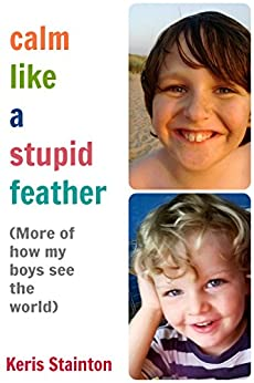 Calm Like a Stupid Feather: More of how my boys see the world by [Keris Stainton]