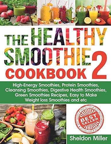 The Healthy Smoothie Cookbook 2: High-Energy Smoothies, Protein Smoothies, Cleansing Smoothies, Digestive Health Smoothies, Green Smoothies Recipes, Easy to Make Weight loss Smoothies and etc.