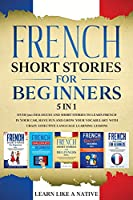 French Short Stories for Beginners 5 in 1: Over 500 Dialogues and Daily Used Phrases to Learn French in Your Car. Have Fun & Grow Your Vocabulary, with Crazy Effective Language Learning Lessons (French for Adults)