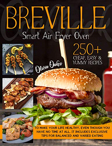Breville Smart Air Fryer Oven Cookbook: 250+ Cheap, Easy & Yummy Recipes To Make Your Life Healthy, Even Though You Have No Time at All. It Includes Exclusive Tips for Balanced and Varied Eating