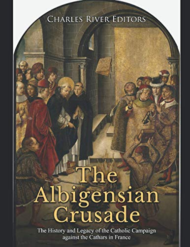 The Albigensian Crusade: The History and Legacy of the Catholic Campaign against the Cathars in France
