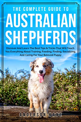 The Complete Guide To Australian Shepherds: Discover And Learn The Best Tips & Tricks That Will Teach You Everything About Training, Feeding, Finding, ... For Your Beloved Puppy (Cutie Friend)