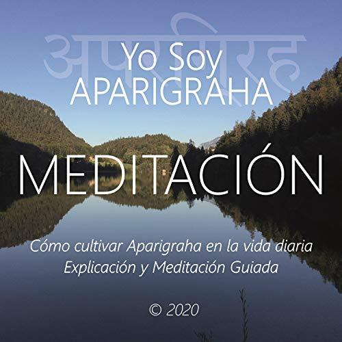 Meditación - Yo Soy Aparigraha: Cómo Cultivar Aparigraha en la Vida Diaria, Explicación y Meditación Guiada
