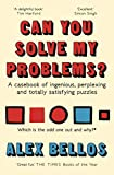 Can You Solve My Problems?: Alex Bellos: A casebook of ingenious, perplexing and totally satisfying puzzles