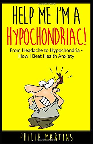 Help Me I'm A Hypochondriac!: From Headache to Hypochondria - How I Beat Health Anxiety