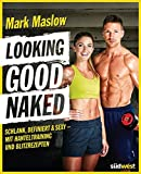 Looking good naked: Schlank, definiert & sexy – mit Plänen für's Hanteltraining und den besten...