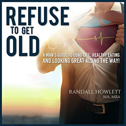 Refuse to Get Old: A Man's Guide to Long Life, Healthy Eating and Looking Great Along the Way Titelbild