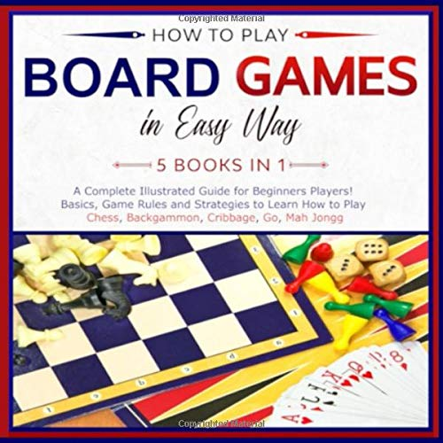 How to Play Board Games In Easy Way 5 Books in 1: A Complete Guide for Beginners Players!Basics, Game Rules and Strategies to Learn How to Play Chess, Backgammon, Cribbage, Go, Mah Jongg in Easy Way