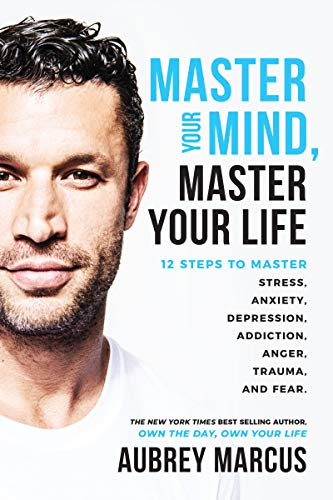 Master Your Mind, Master Your Life: 12 Steps to Master Stress, Anxiety, Depression, Addiction, Anger, Trauma, and Fear by [Aubrey Marcus]